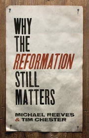Why the Reformation Still Matters ebook by Michael Reeves,Tim Chester