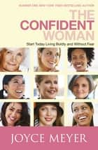 The Confident Woman - Start Living Boldly and Without Fear ebook by Joyce Meyer