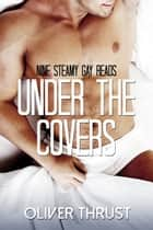 Under the Covers: Nine Steamy Gay Reads ebook by Oliver Thrust