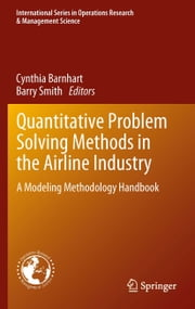 Quantitative Problem Solving Methods in the Airline Industry - A Modeling Methodology Handbook ebook by Cynthia Barnhart,Barry Smith