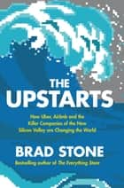 The Upstarts - How Uber, Airbnb and the Killer Companies of the New Silicon Valley are Changing the World ebook by Brad Stone