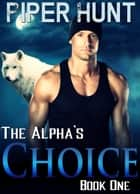 The Alpha's Choice - Book One ebook by Piper Hunt
