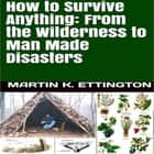 How to Survive Anything: From the Wilderness to Man Made Disasters audiobook by Martin K. Ettington
