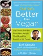 Better Than Vegan - 101 Favorite Low-Fat, Plant-Based Recipes That Helped Me Lose Over 200 Pounds ebook by Del Sroufe, Glen Merzer, Lindsay S. Nixon