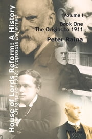 House of Lords Reform: A History - Volume 1. The Origins to 1937: Proposals Deferred- Book One: The Origins to 1911- Book Two: 1911–1937 ebook by Peter Raina
