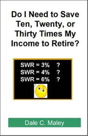 Do I Need Ten, Twenty, or Thirty Times my Income to Retire? ebook by Dale Maley