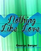 Nothing Like Love ebook by George Berger