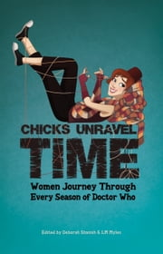 Chicks Unravel Time: Women Journey Through Every Season of Doctor Who ebook by Deborah Stanish,L.M. Myles