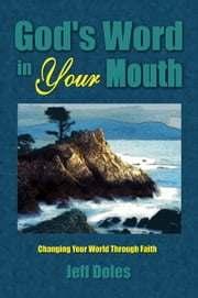God's Word in Your Mouth - Changing Your World Through Faith ebook by Jeff Doles