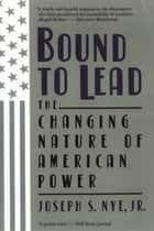 Bound to Lead - The Changing Nature of American Power ebook by Joseph S Nye Jr