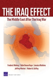 The Iraq Effect - The Middle East After the Iraq War ebook by Frederic Wehrey,Dalia Dassa Kaye,Jessica Watkins,Jeffrey Martini,Robert A. Guffey