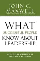 What Successful People Know about Leadership - Advice from America's #1 Leadership Authority ebook by John C. Maxwell