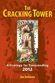The Cracking Tower - A Strategy for Transcending 2012 ebook by Jim DeKorne