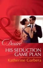 His Seduction Game Plan (Mills & Boon Desire) (Sons of Privilege, Book 5) ebook by Katherine Garbera