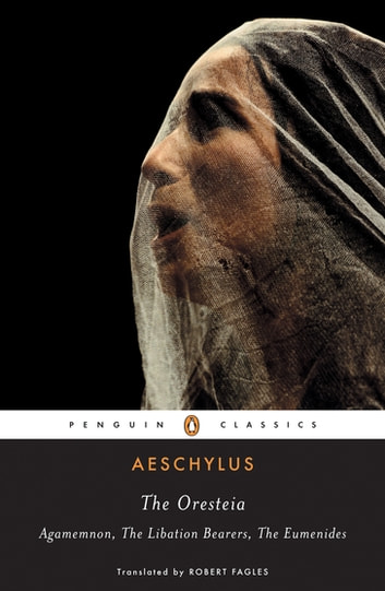 The Oresteia - Agamemnon; The Libation Bearers; The Eumenides ebook by Aeschylus,W. B. Stanford