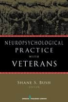 Neuropsychological Practice with Veterans ebook by Shane S. Bush, PhD, ABPP, ABN