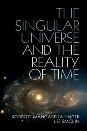 The Singular Universe and the Reality of Time - A Proposal in Natural Philosophy ebook by Roberto Mangabeira Unger,Lee Smolin