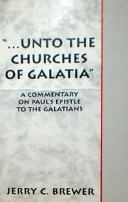 """...Unto The Churches of Galatia"": A Commentary on Paul's Epistle To The Galatians ebook by Jerry Brewer"