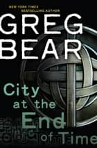 City at the End of Time - A Novel ebook by Greg Bear