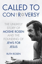Called to Controversy - The Unlikely Story of Moishe Rosen and the Founding of Jews for Jesus ebook by Ruth Rosen