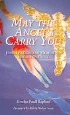 May the Angels Carry You: Jewish Prayers and Meditations for the Deathbed ebook by Simcha Paull Raphael