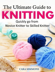 The Ultimate Guide to Knitting - Quickly go from Novice Knitter to Skilled Knitter ebook by Cara Simmons