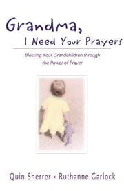 Grandma, I Need Your Prayers - Blessing Your Grandchildren through the Power of Prayer ebook by Quin M. Sherrer,Ruthanne Garlock