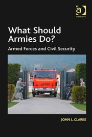 What Should Armies Do? - Armed Forces and Civil Security ebook by Dr John L Clarke