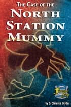 The Case of the North Station Mummy ebook by D. Clarence Snyder