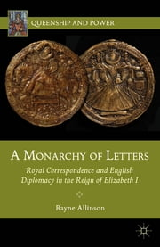 A Monarchy of Letters - Royal Correspondence and English Diplomacy in the Reign of Elizabeth I ebook by Rayne Allinson