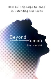 Beyond Human - How Cutting-Edge Science Is Extending Our Lives ebook by Eve Herold