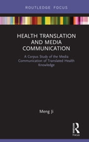 Health Translation and Media Communication - A Corpus Study of the Media Communication of Translated Health Knowledge ebook by Meng Ji