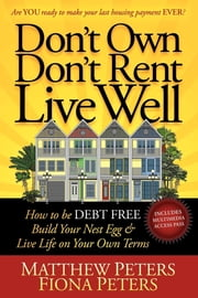 Don't Own, Don't Rent, Live Well: How to be Debt Free, Build Your Nest Egg & Live Life on Your Own Terms - How to be Debt Free, Build Your Nest Egg & Live Life on Your Own Terms ebook by Matthew Peters,Fiona Peters