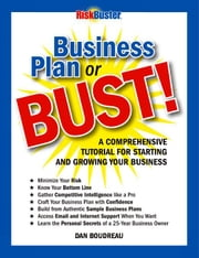 Business Plan or BUST!: A Comprehensive Tutorial For Starting And Growing Your Business ebook by Boudreau, Dan