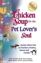 Chicken Soup for the Pet Lover's Soul - Stories About Pets as Teachers, Healers, Heroes and Friends ebook by Jack Canfield, Mark Victor Hansen