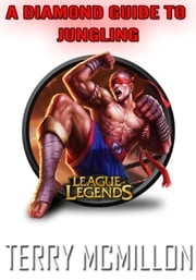 League of Legends Guide: A Diamond Guide To Jungling (Season 4) ebook by Terry Mcmillon