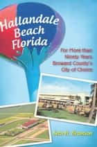 Hallandale Beach Florida - For More than Ninety Years Broward County's City of Choice ebook by Seth H. Bramson