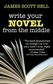 Write Your Novel From The Middle - A New Approach For Plotters, Pantsers and Everyone in Between ebook by James Scott Bell