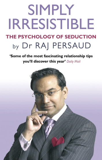 Simply Irresistible - The Psychology Of Seduction - How To Catch And Keep Your Perfect Partner ebook by Raj Persaud