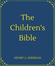 The Children's Bible ebook by HENRY A. SHERMAN