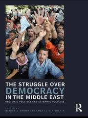 The Struggle over Democracy in the Middle East - Regional Politics and External Policies ebook by Nathan J. Brown,Emad Shahin