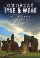 Ghostly Tyne and Wear ebook by Rob Kirkup