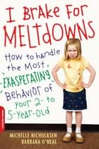 I Brake for Meltdowns - How to Handle the Most Exasperating Behavior of Your 2- to 5-Year-Old ebook by Michelle Nicholasen, Barbara O'Neal
