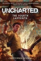 Uncharted: The Fourth Labyrinth ebook by Christopher Golden