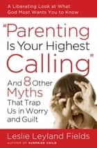Parenting Is Your Highest Calling - And Eight Other Myths That Trap Us in Worry and Guilt ebook by Leslie Leyland Fields