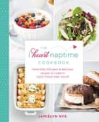 The I Heart Naptime Cookbook - More Than 100 Easy & Delicious Recipes to Make in Less Than One Hour ebook by Jamielyn Nye