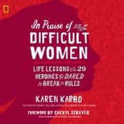 In Praise of Difficult Women - Life Lessons from 29 Heroines Who Dared to Break the Rules audiobook by Karen Karbo