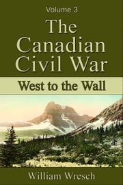 The Canadian Civil War: Volume 3 - West to the Wall ebook by William Wresch