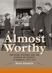 Almost Worthy - The Poor, Paupers, and the Science of Charity in America, 1877-1917 ebook by Brent Ruswick