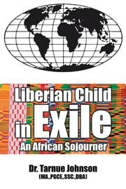 Liberian Child in Exile - An African Sojourner ebook by Dr. Tarnue Johnson MA.,PGCE.,SSC.,DBA